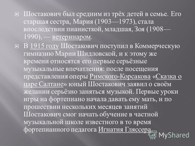 Шостакович был средним из трёх детей в семье. Его старшая сестра, Мария (19031973), стала впоследствии пианисткой, младшая, Зоя (1908 1990), ветеринаром. В 1915 году Шостакович поступил в Коммерческую гимназию Марии Шидловской, и к этому же времени о