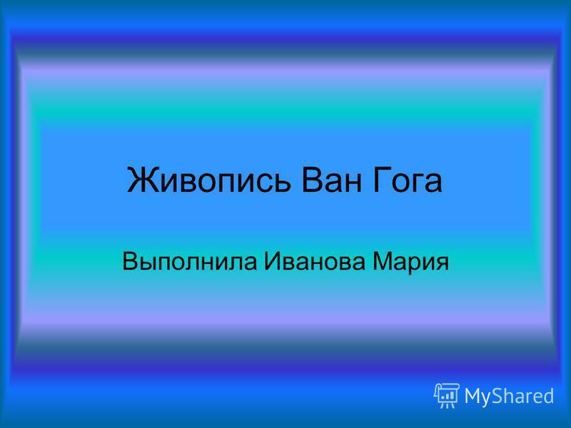 Живопись Ван Гога Выполнила Иванова Мария