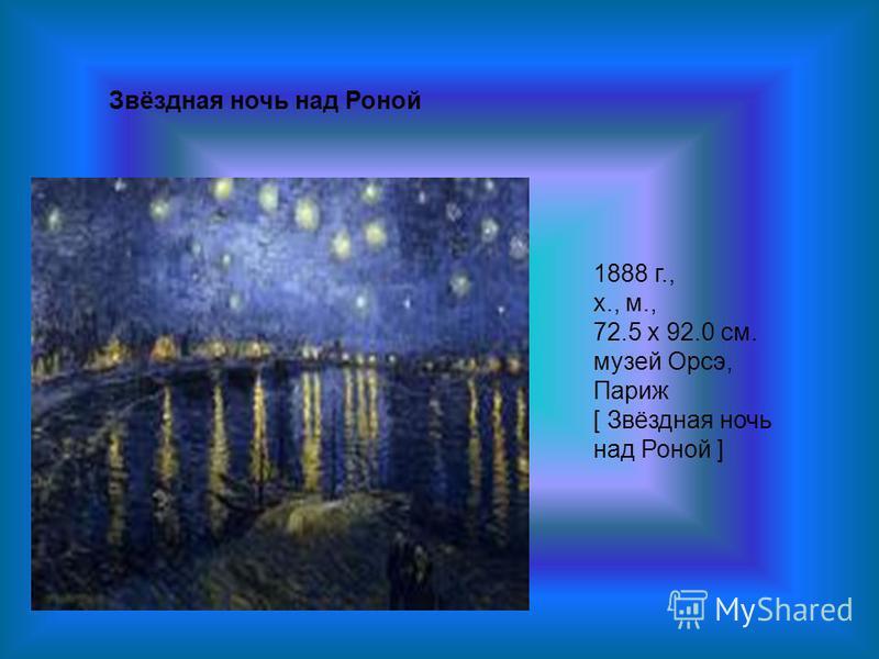 Звёздная ночь над Роной 1888 г., х., м., 72.5 x 92.0 см. музей Орсэ, Париж [ Звёздная ночь над Роной ]