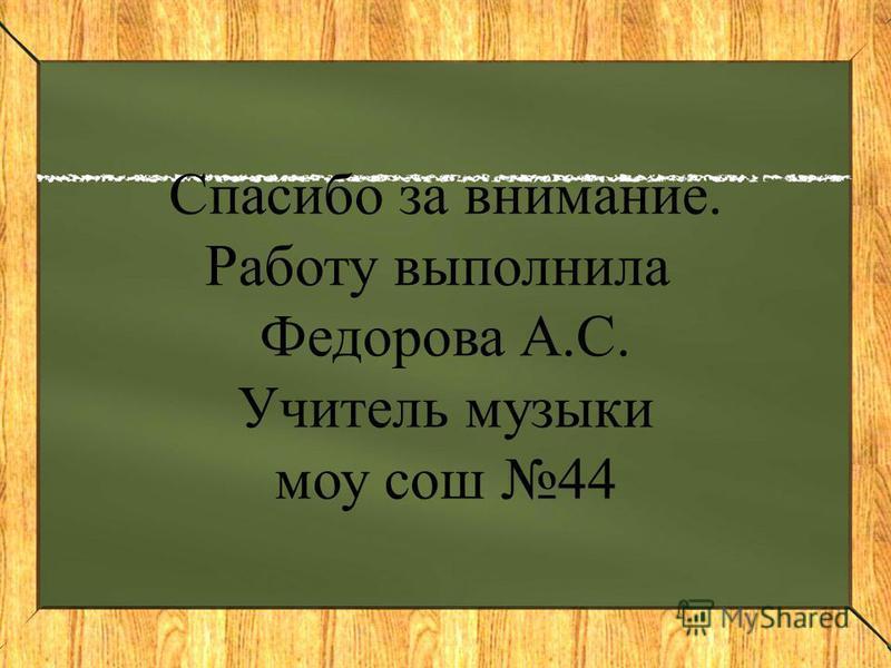 Спасибо за внимание. Работу выполнила Федорова А.С. Учитель музыки моу сош 44