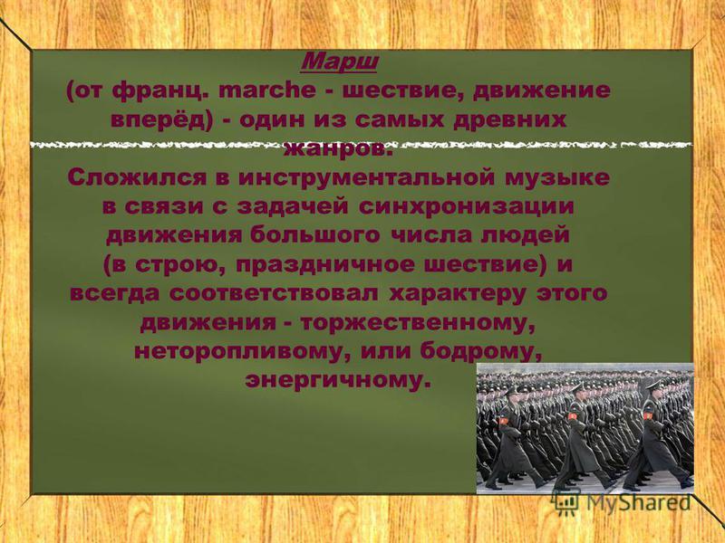 Марш (от франц. marche - шествие, движение вперёд) - один из самых древних жанров. Сложился в инструментальной музыке в связи с задачей синхронизации движения большого числа людей (в строю, праздничное шествие) и всегда соответствовал характеру этого