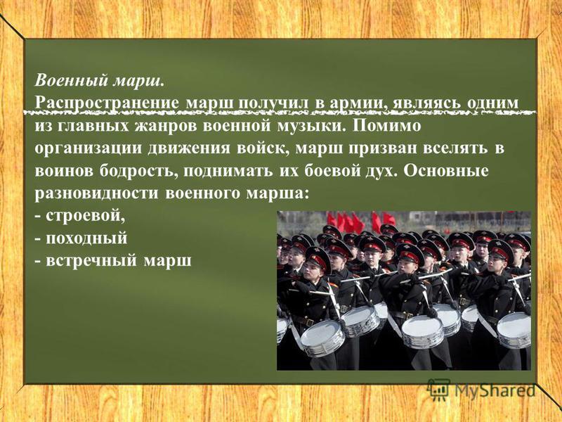 Военный марш. Распространение марш получил в армии, являясь одним из главных жанров военной музыки. Помимо организации движения войск, марш призван вселять в воинов бодрость, поднимать их боевой дух. Основные разновидности военного марша: - строевой,