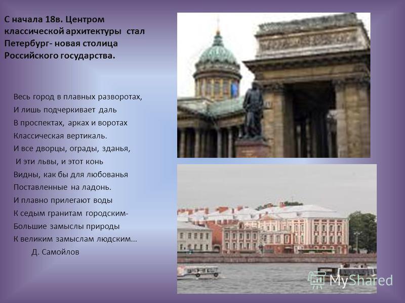 С начала 18 в. Центром классической архитектуры стал Петербург- новая столица Российского государства. Весь город в плавных разворотах, И лишь подчеркивает даль В проспектах, арках и воротах Классическая вертикаль. И все дворцы, ограды, зданья, И эти