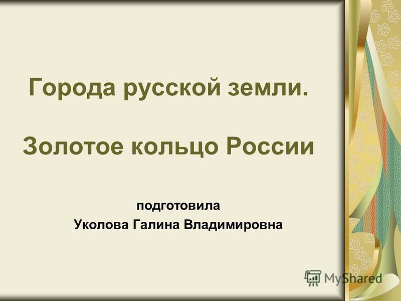 Города русской земли. Золотое кольцо России подготовила Уколова Галина Владимировна