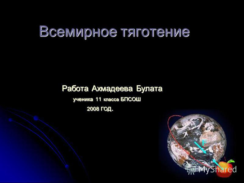 Всемирное тяготение Работа Ахмадеева Булата ученика 11 класса БПСОШ 2008 ГОД.