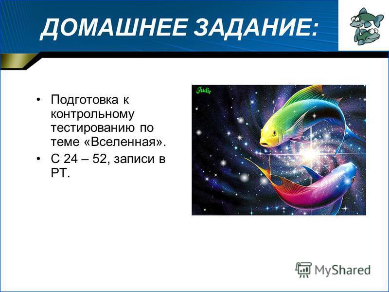 ДОМАШНЕЕ ЗАДАНИЕ: Подготовка к контрольному тестированию по теме «Вселенная». С 24 – 52, записи в РТ.