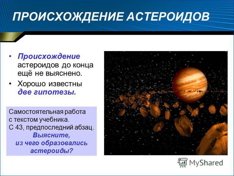 ПРОИСХОЖДЕНИЕ АСТЕРОИДОВ Происхождение эстероидов до конца ещё не выяснено. Хорошо известны две гипотезы. Самостоятельная работа с текстом учебника. С 43, предпоследний абзац. Выясните, из чего образовались эстероиды?