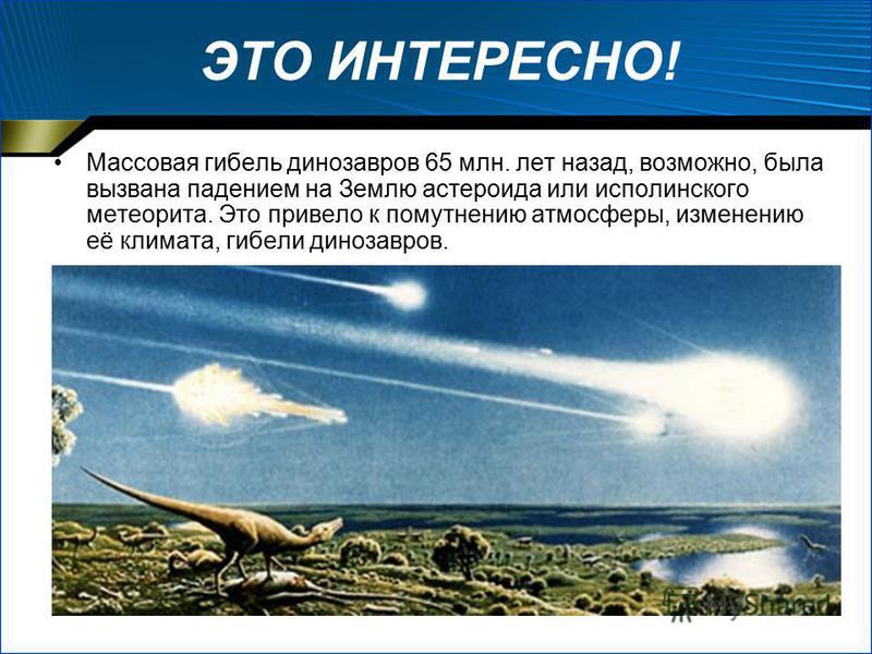 ЭТО ИНТЕРЕСНО! Массовая гибель динозавров 65 млн. лет назад, возможно, была вызвана падением на Землю эстероида или исполинского метеорита. Это привело к помутнению атмосферы, изменению её климата, гибели динозавров.