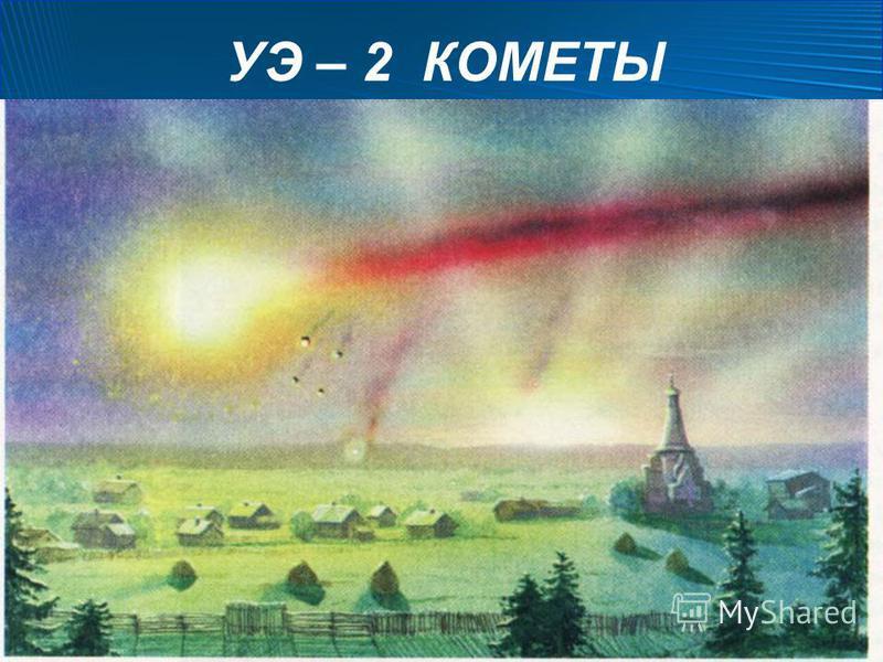 УЭ – 2 КОМЕТЫ Эти небесные тела получили своё название от греческого слова «кометес», что значит «волосатая». Немногие природные явления пугали людей так, как появление яркой кометы. Оно считалось предвестником различных бед, таких как эпидемии, голо