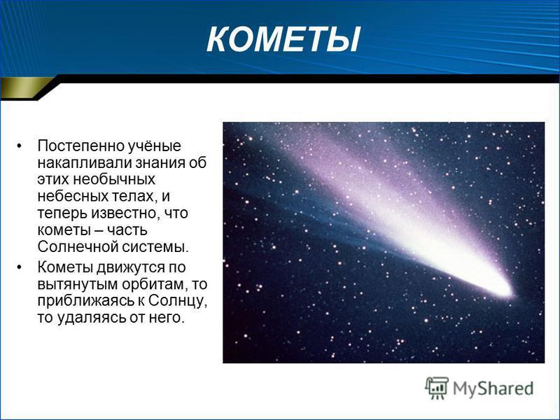 КОМЕТЫ Постепенно учёные накапливали знания об этих необычных небесных телах, и теперь известно, что кометы – часть Солнечной системы. Кометы движутся по вытянутым орбитам, то приближаясь к Солнцу, то удаляясь от него.
