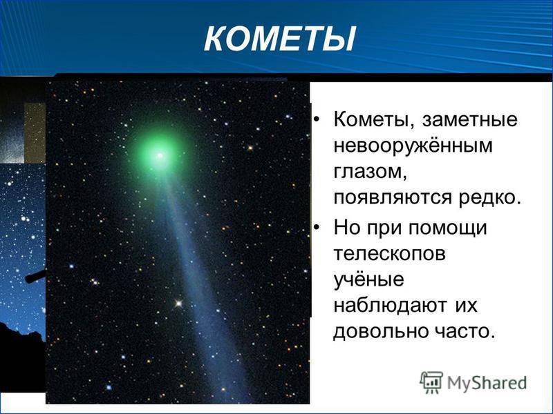КОМЕТЫ Кометы, заметные невооружённым глазом, появляются редко. Но при помощи телескопов учёные наблюдают их довольно часто.