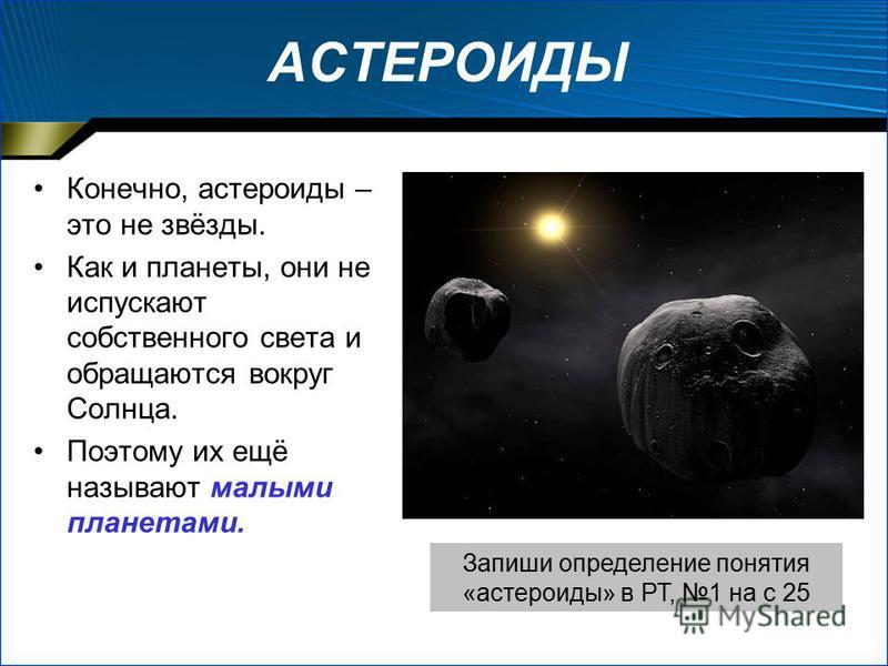 АСТЕРОИДЫ Конечно, эстероиды – это не звёзды. Как и планеты, они не испускают собственного света и обращаются вокруг Солнца. Поэтому их ещё называют малыми планетами. Запиши определение понятия «эстероиды» в РТ, 1 на с 25