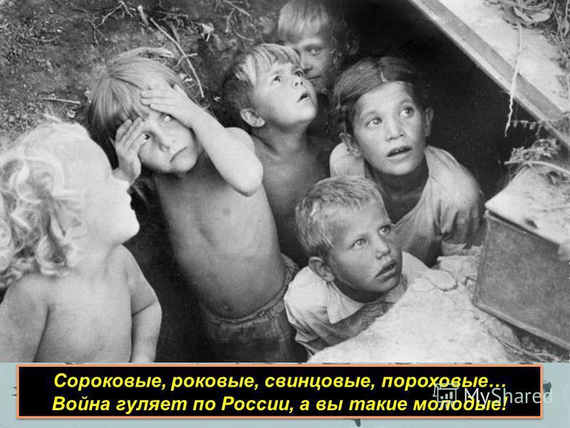 Сороковые, роковые, свинцовые, пороховые… Война гуляет по России, а вы такие молодые! Сороковые, роковые, свинцовые, пороховые… Война гуляет по России, а вы такие молодые!