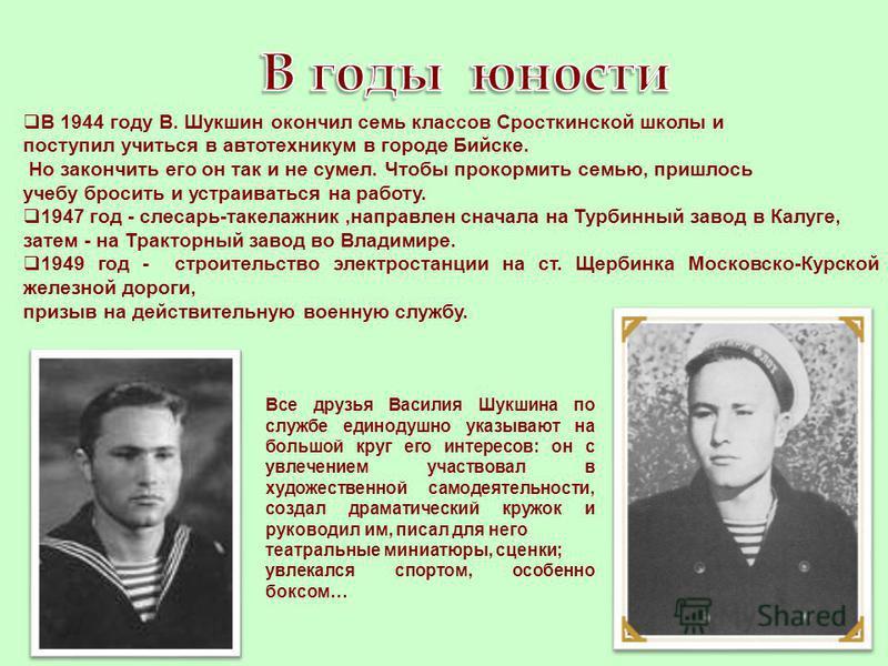 В 1944 году В. Шукшин окончил семь классов Сросткинской школы и поступил учиться в автотехникум в городе Бийске. Но закончить его он так и не сумел. Чтобы прокормить семью, пришлось учебу бросить и устраиваться на работу. 1947 год - слесарь-такелажни