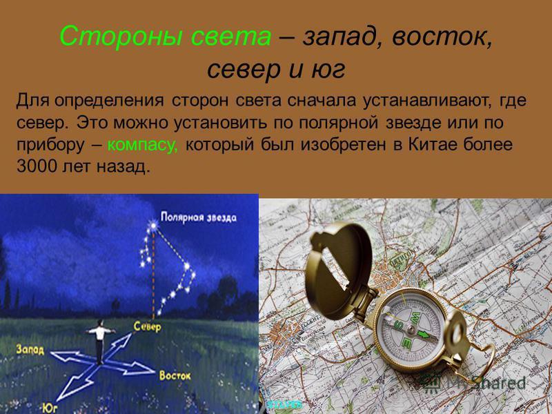 Стороны света – запад, восток, север и юг Для определения сторон света сначала устанавливают, где север. Это можно установить по полярной звезде или по прибору – компасу, который был изобретен в Китае более 3000 лет назад.