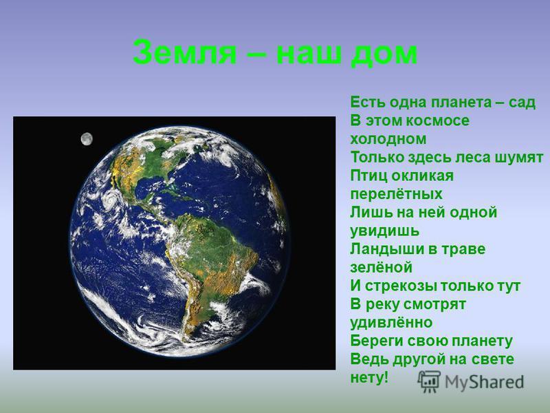 Земля – наш дом Есть одна планета – сад В этом космосе холодном Только здесь леса шумят Птиц окликая перелётных Лишь на ней одной увидишь Ландыши в траве зелёной И стрекозы только тут В реку смотрят удивлённо Береги свою планету Ведь другой на свете