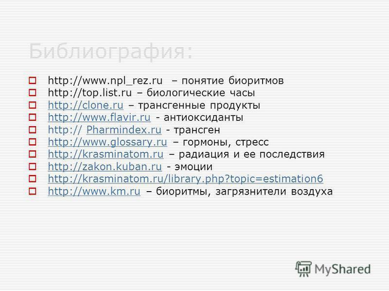 Библиография: http://www.npl_rez.ru – понятие биоритмов http://top.list.ru – биологические часы http://clone.ru – трансгенные продукты http://clone.ru http://www.flavir.ru - антиоксиданты http://www.flavir.ru http:// Pharmindex.ru - трансгенPharminde