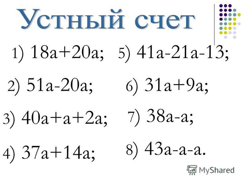 1 ) 18 а+20 а; 3 ) 40 а+а+2 а; 2 ) 51 а-20 а; 4 ) 37 а+14 а; 5 ) 41 а-21 а-13; 6 ) 31 а+9 а; 7 ) 38 а-а; 8 ) 43 а-а-а.