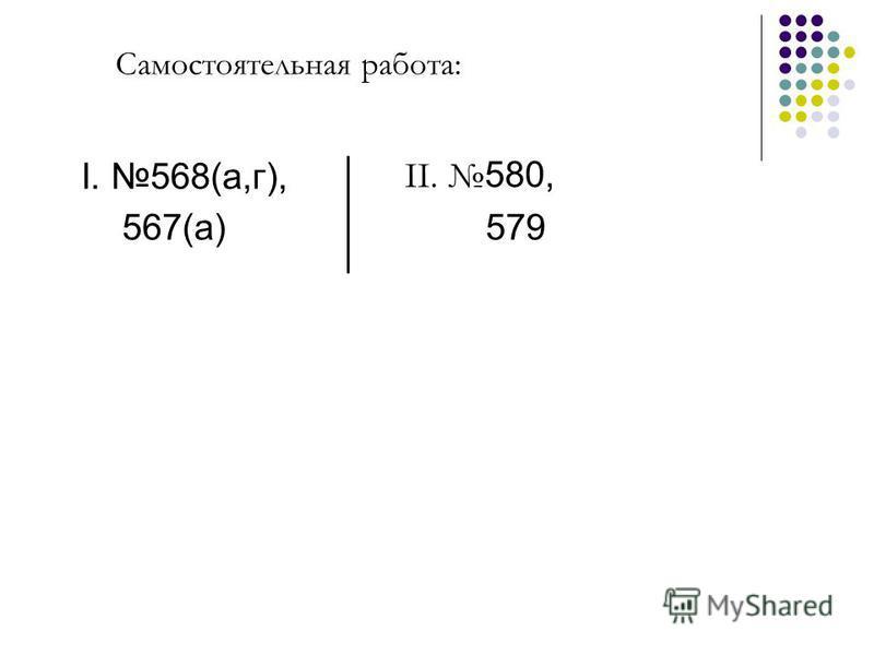 Самостоятельная работа: I. 568(а,г), 567(а) II. 580, 579