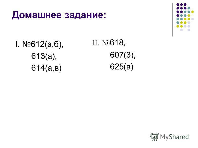 Домашнее задание: II. 618, 607(3), 625(в) I. 612(а,б), 613(а), 614(а,в)