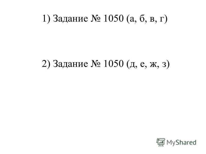 1 ) Задание 1050 (а, б, в, г) 2) Задание 1050 (д, е, ж, з)