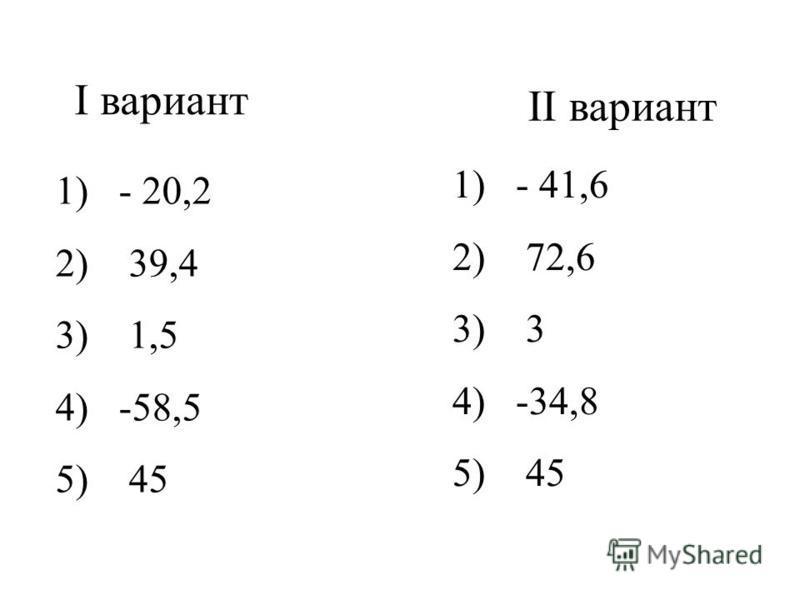 I вариант II вариант 1) - 20,2 2) 39,4 3) 1,5 4) -58,5 5) 45 1) - 41,6 2) 72,6 3) 3 4) -34,8 5) 45