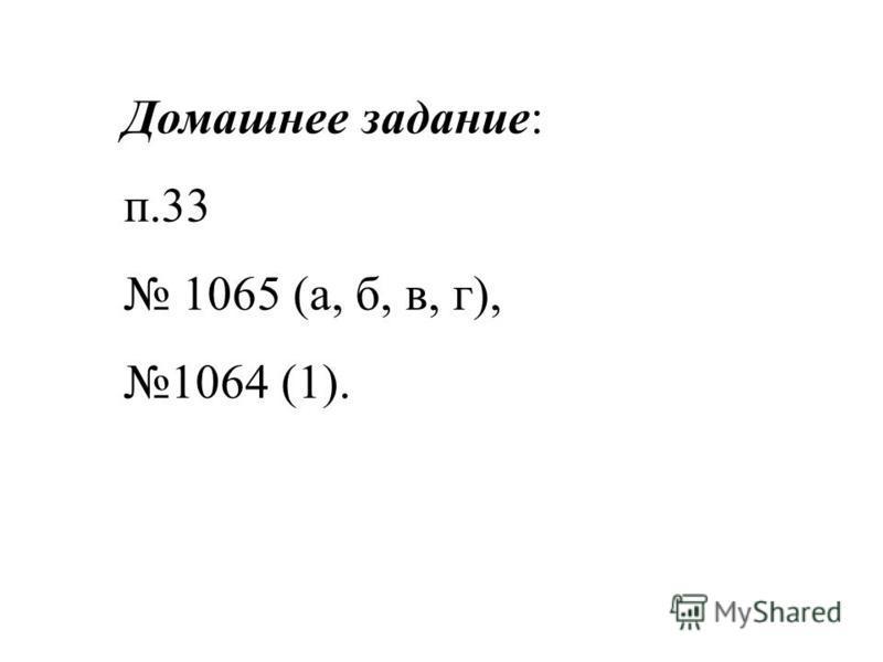 Домашнее задание: п.33 1065 (а, б, в, г), 1064 (1).