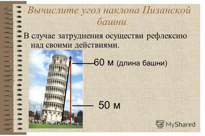 Вычислите угол наклона Пизанской башни. В случае затруднения осуществи рефлексию над своими действиями. 60 м (длина башни) 50 м