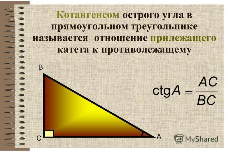 Котангенсом острого угла в прямоугольном треугольнике называется отношение прилежащего катета к противолежащему сtgA BCBC ACAC В С А