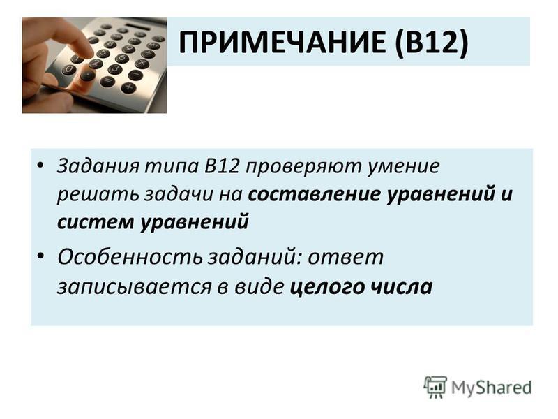 ПРИМЕЧАНИЕ (В12) Задания типа В12 проверяют умение решать задачи на составление уравнений и систем уравнений Особенность заданий: ответ записывается в виде целого числа