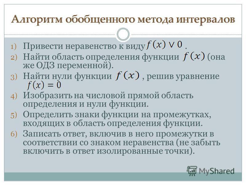 Алгоритм обобщенного метода интервалов Алгоритм обобщенного метода интервалов 1) Привести неравенство к виду. 2) Найти область определения функции (она же ОДЗ переменной). 3) Найти нули функции, решив уравнение 4) Изобразить на числовой прямой област