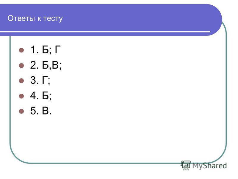 Ответы к тесту 1. Б; Г 2. Б,В; 3. Г; 4. Б; 5. В.