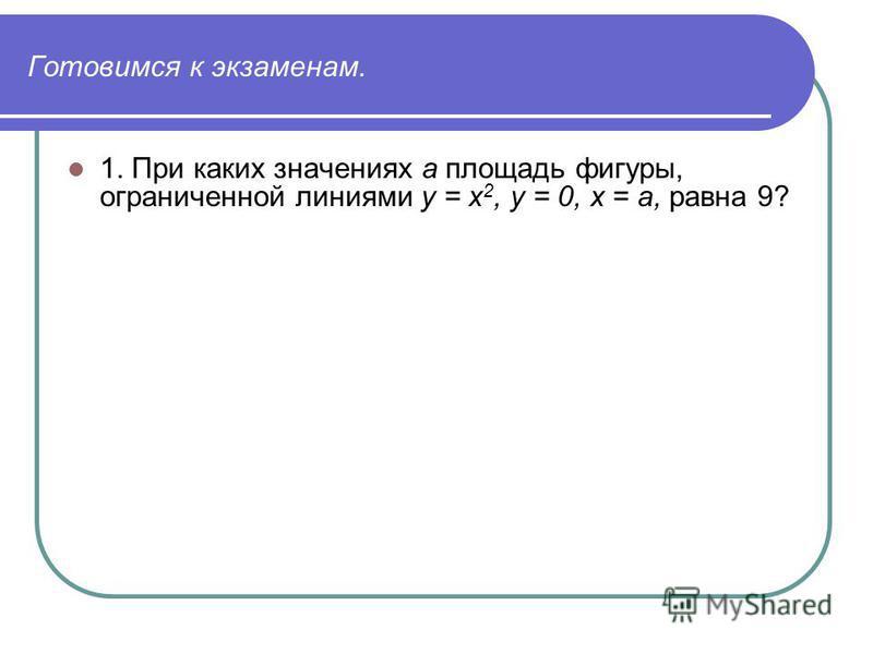 Готовимся к экзаменам. 1. При каких значениях а площадь фигуры, ограниченной линиями у = х 2, у = 0, х = а, равна 9?