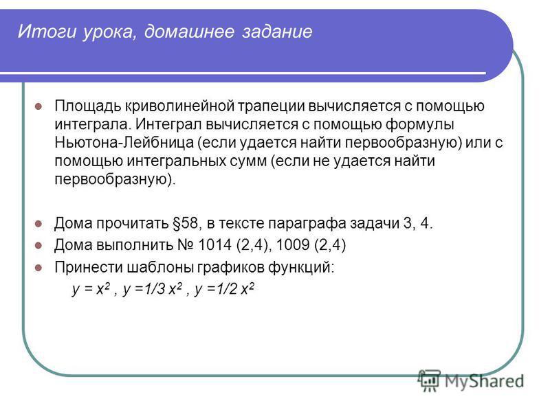 Итоги урока, домашнее задание Площадь криволинейной трапеции вычисляется с помощью интеграла. Интеграл вычисляется с помощью формулы Ньютона-Лейбница (если удается найти первообразную) или с помощью интегральных сумм (если не удается найти первообраз
