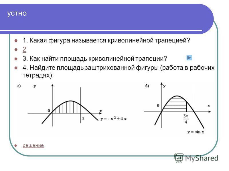 устно 1. Какая фигура называется криволинейной трапецией? 2 3. Как найти площадь криволинейной трапеции? 4. Найдите площадь заштрихованной фигуры (работа в рабочих тетрадях): решение