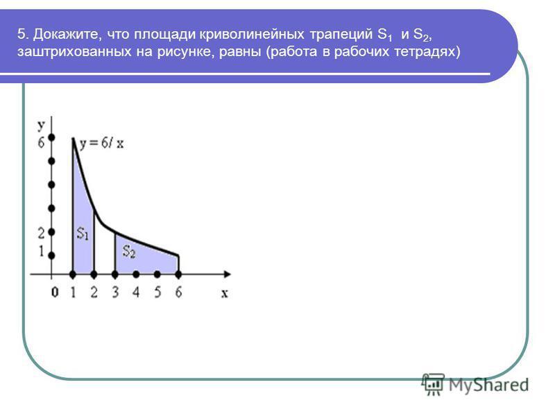 5. Докажите, что площади криволинейных трапеций S 1 и S 2, заштрихованных на рисунке, равны (работа в рабочих тетрадях)