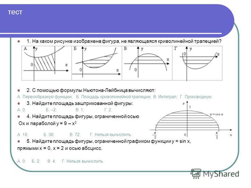 тест 1. На каком рисунке изображена фигура, не являющаяся криволинейной трапецией? 2. С помощью формулы Ньютона-Лейбница вычисляют: А. Первообразную функции; Б. Площадь криволинейной трапеции; В. Интеграл; Г. Производную. 3. Найдите площадь заштрихов
