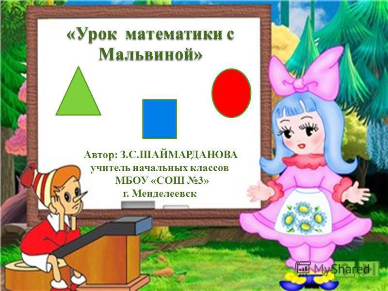 «Урок математики с Мальвиной» Автор: З.С.ШАЙМАРДАНОВА учитель начальных классов МБОУ «СОШ 3» г. Менделеевск