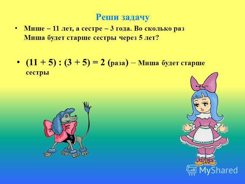 Реши задачу Мише – 11 лет, а сестре – 3 года. Во сколько раз Миша будет старше сестры через 5 лет? (11 + 5) : (3 + 5) = 2 ( раза ) – Миша будет старше сестры