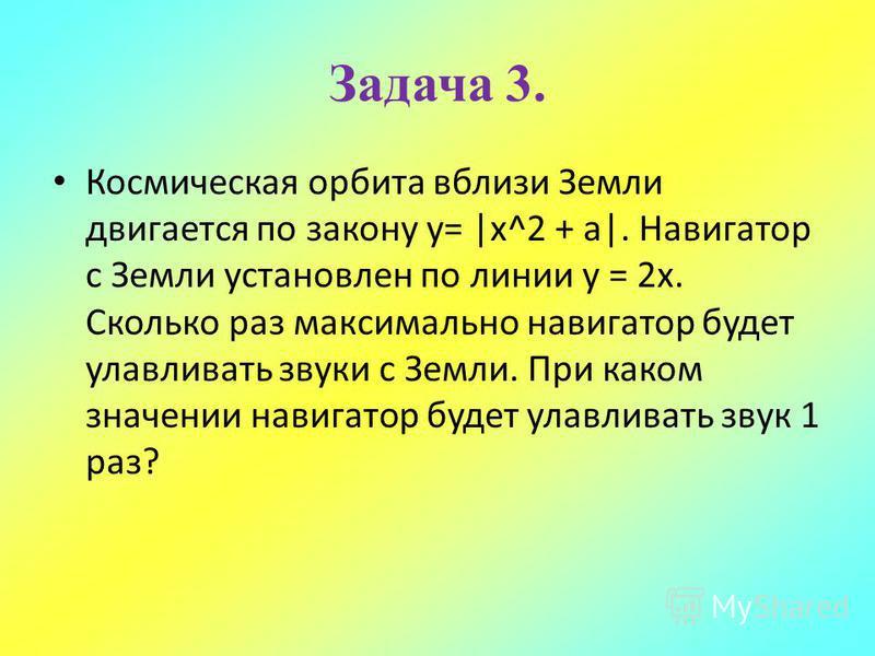 Космическая орбита вблизи Земли двигается по закону у= |x^2 + a|. Навигатор с Земли установлен по линии у = 2x. Сколько раз максимально навигатор будет улавливать звуки с Земли. При каком значении навигатор будет улавливать звук 1 раз? Задача 3.