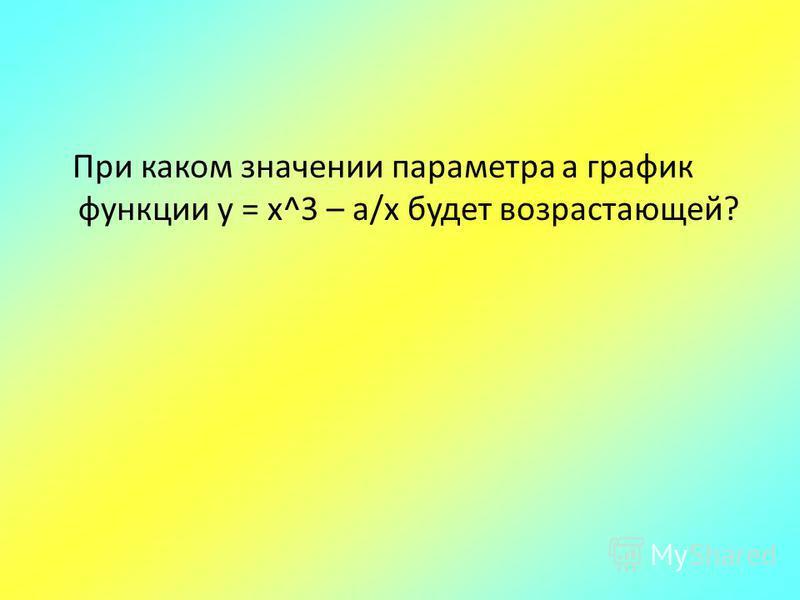 При каком значении параметра а график функции у = х^3 – a/х будет возрастающей?