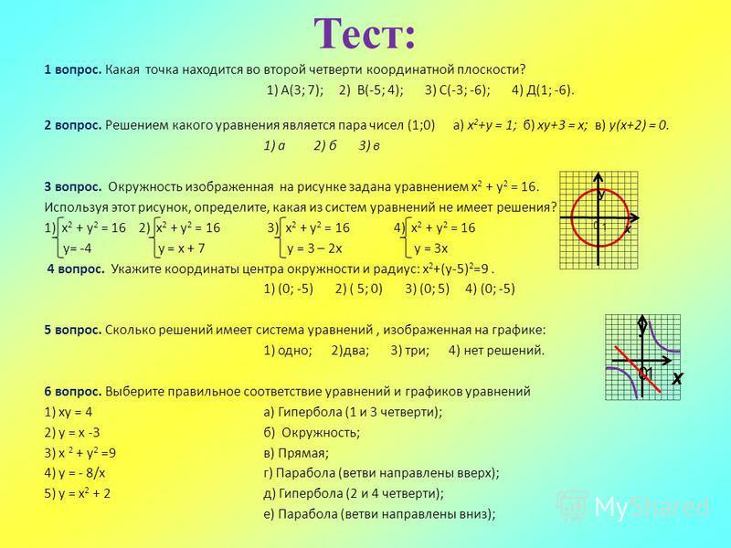 Тест: 1 вопрос. Какая точка находится во второй четверти координатной плоскости? 1) А(3; 7); 2) В(-5; 4); 3) С(-3; -6); 4) Д(1; -6). 2 вопрос. Решением какого уравнения является пара чисел (1;0) а) х 2 +у = 1; б) ху+3 = х; в) у(х+2) = 0. 1) а 2) б 3)