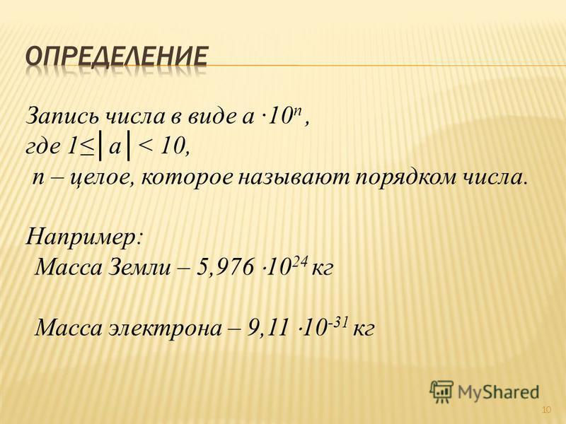 Запись числа в виде a ·10 n, где 1 а< 10, n – целое, которое называют порядком числа. Например: Масса Земли – 5,976 10 24 кг Масса электрона – 9,11 10 -31 кг 10