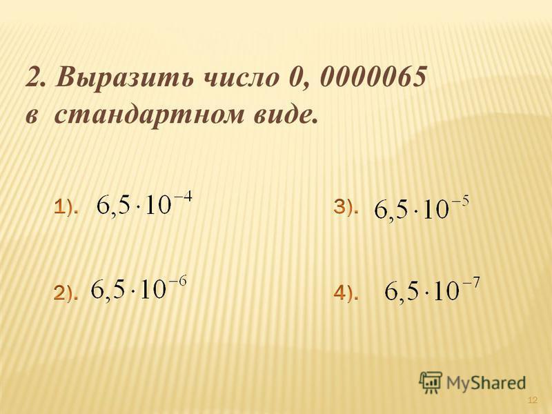 12 2. Выразить число 0, 0000065 в стандартном виде.