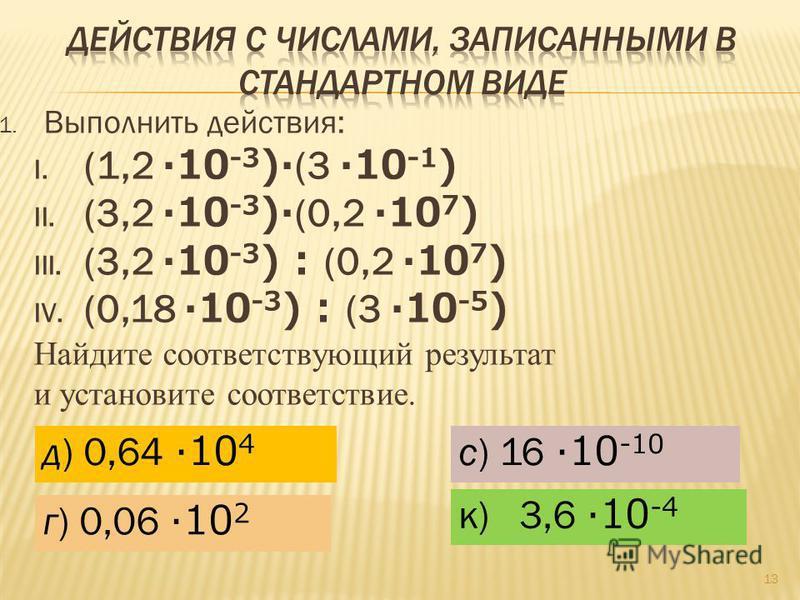1. Выполнить действия: I. (1,2 ·10 -3 )· (3 ·10 -1 ) II. (3,2 ·10 -3 )· (0,2 ·10 7 ) III. (3,2 ·10 -3 ) : (0,2 ·10 7 ) IV. (0,18 ·10 -3 ) : (3 ·10 -5 ) Найдите соответствующий результат и установите соответствие. 13 к) 3,6 ·10 -4 д) 0,64 ·10 4 с) 16