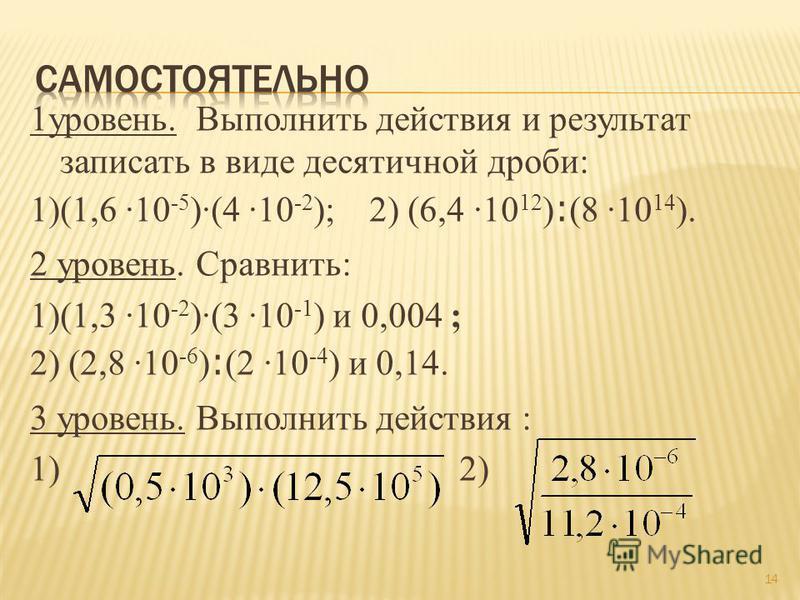 1 уровень. Выполнить действия и результат записать в виде десятичной дроби: 1)(1,6 ·10 -5 )·(4 ·10 -2 ); 2) (6,4 ·10 12 ) : (8 ·10 14 ). 2 уровень. Сравнить: 1)(1,3 ·10 -2 )·(3 ·10 -1 ) и 0,004 ; 2) (2,8 ·10 -6 ) : (2 ·10 -4 ) и 0,14. 3 уровень. Выпо