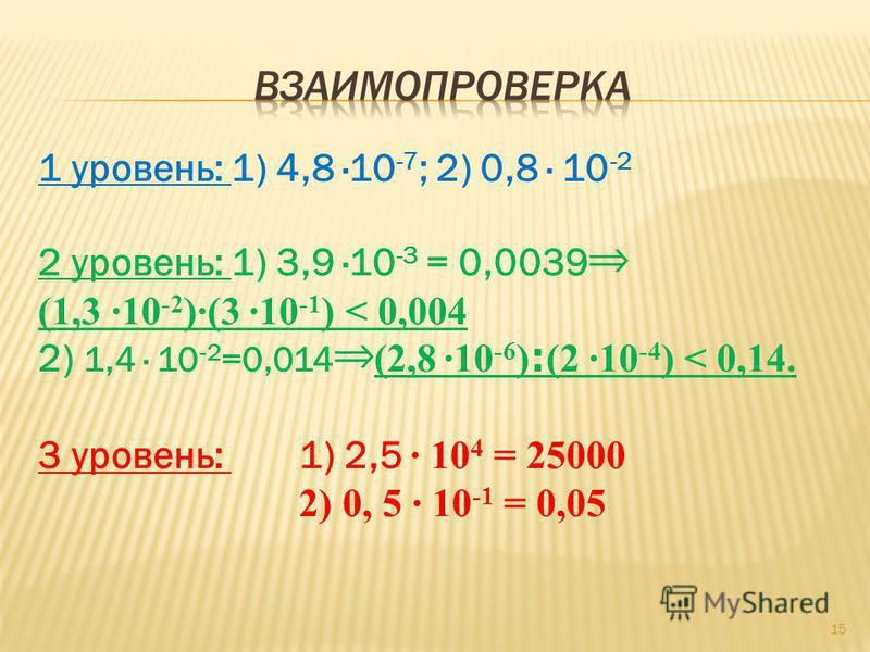1 уровень: 1) 4,8 ·10 -7 ; 2) 0,8 · 10 -2 2 уровень: 1) 3,9 ·10 -3 = 0,0039 (1,3 ·10 -2 )·(3 ·10 -1 ) < 0,004 2) 1,4 · 10 -2 =0,014 (2,8 ·10 -6 ) : (2 ·10 -4 ) < 0,14. 3 уровень: 1) 2,5 · 10 4 = 25000 2) 0, 5 · 10 -1 = 0,05 15