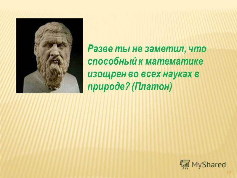 18 Разве ты не заметил, что способный к математике изощрен во всех науках в природе? (Платон)