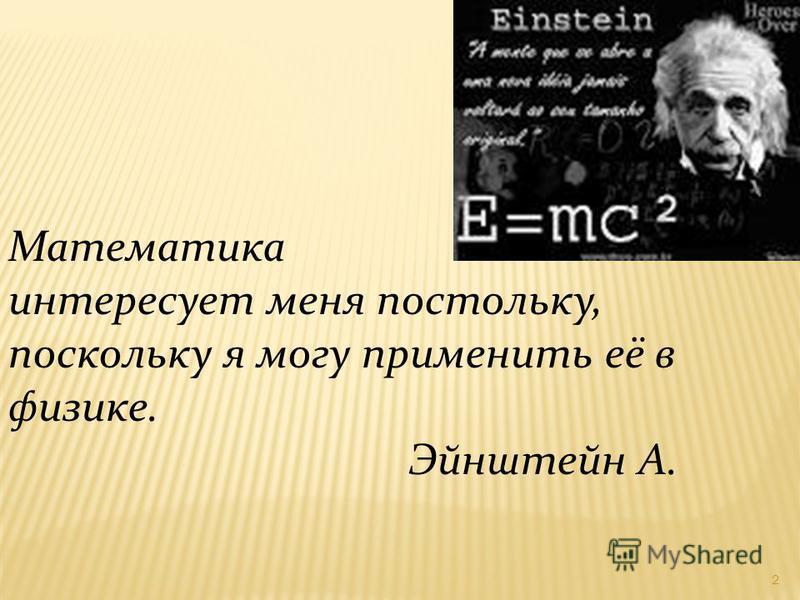 Математика интересует меня постольку, поскольку я могу применить её в физике. Эйнштейн А. 2