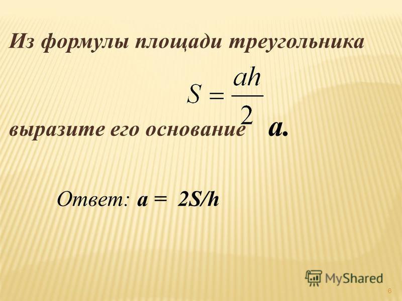 Из формулы площади треугольника выразите его основание а. Ответ: a = 2S/h 6
